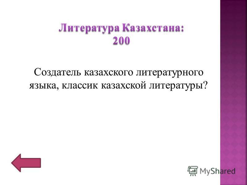 Создатель казахского литературного языка, классик казахской литературы?