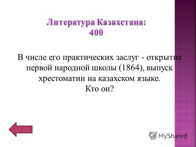 В числе его практических заслуг - открытие первой народной школы (1864), выпуск хрестоматии на казахском языке. Кто он?