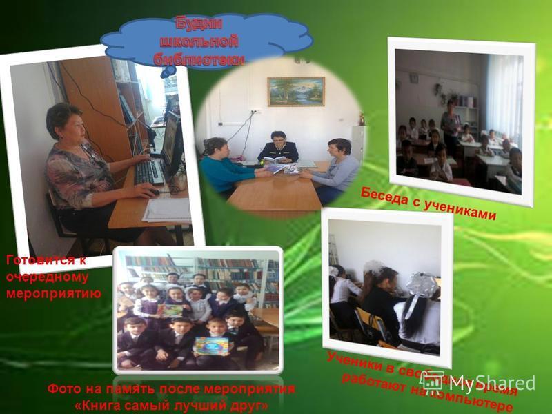 Беседа с учениками Фото на память после мероприятия «Книга самый лучший друг» Ученики в свободное время работают на компьютере Готовится к очередному мероприятию