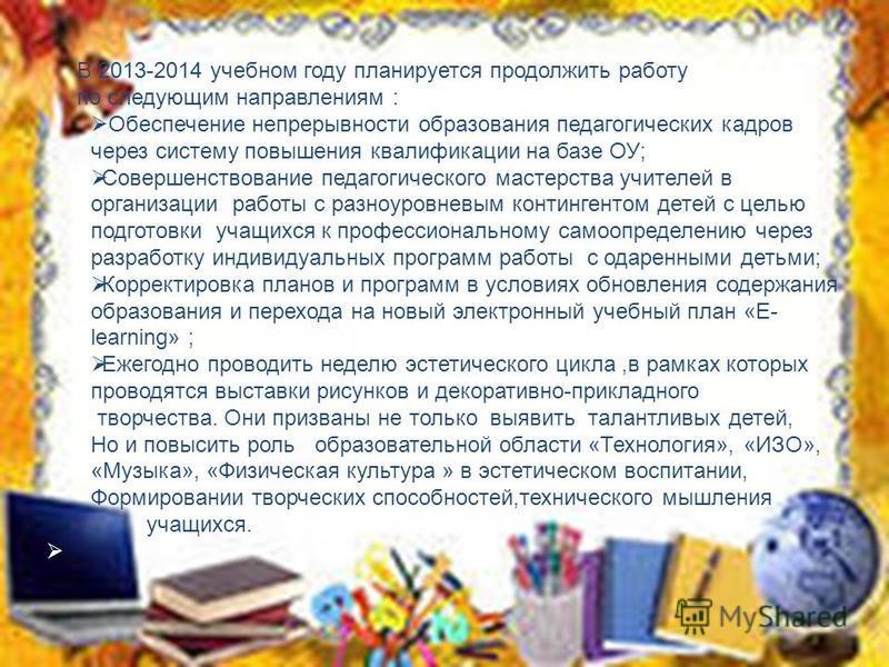 В 2013-2014 учебном году планируется продолжить работу по следующим направлениям : Обеспечение непрерывности образования педагогических кадров через систему повышения квалификации на базе ОУ; Совершенствование педагогического мастерства учителей в ор