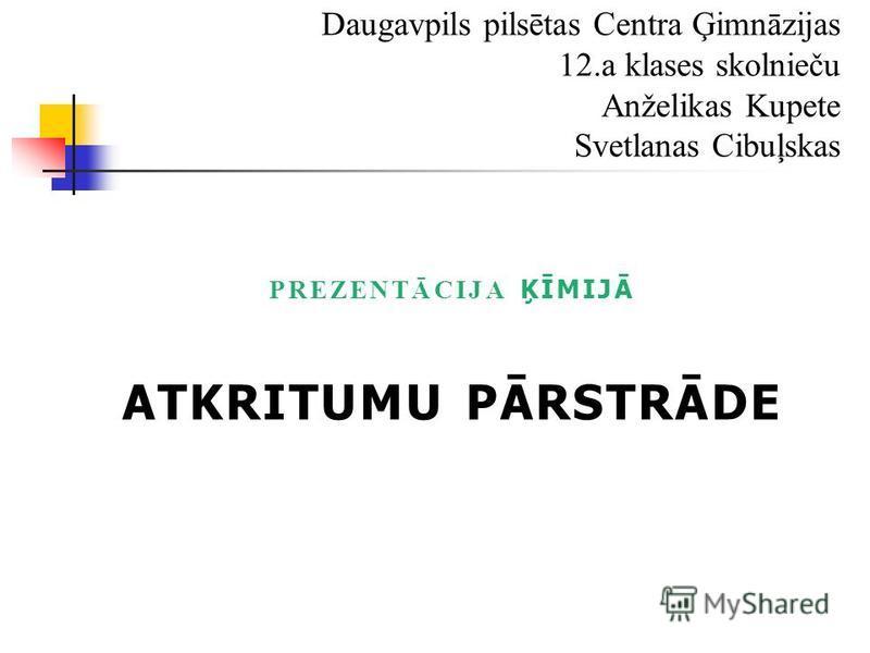 PREZENTĀCIJA ĶĪMIJĀ ATKRITUMU PĀRSTRĀDE Daugavpils pilsētas Centra Ģimnāzijas 12.a klases skolnieču Anželikas Kupete Svetlanas Cibuļskas