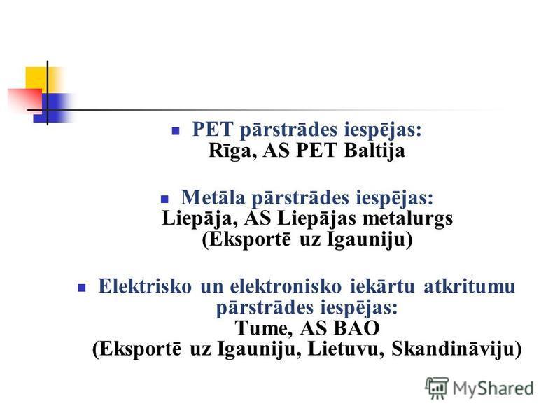 PET pārstrādes iespējas: Rīga, AS PET Baltija Metāla pārstrādes iespējas: Liepāja, AS Liepājas metalurgs (Eksportē uz Igauniju) Elektrisko un elektronisko iekārtu atkritumu pārstrādes iespējas: Tume, AS BAO (Eksportē uz Igauniju, Lietuvu, Skandināvij