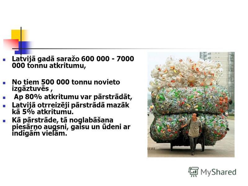 Latvijā gadā saražo 600 000 - 7000 000 tonnu atkritumu, No tiem 500 000 tonnu novieto izgāztuvēs, Ap 80% atkritumu var pārstrādāt, Latvijā otrreizēji pārstrādā mazāk kā 5% atkritumu. Kā pārstrāde, tā noglabāšana piesārņo augsni, gaisu un ūdeni ar ind