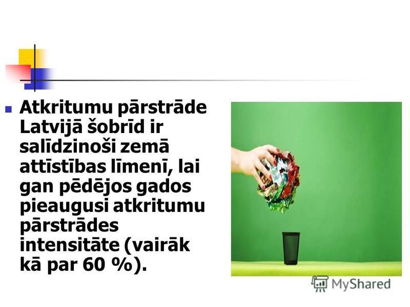 Atkritumu pārstrāde Latvijā šobrīd ir salīdzinoši zemā attīstības līmenī, lai gan pēdējos gados pieaugusi atkritumu pārstrādes intensitāte (vairāk kā par 60 %).