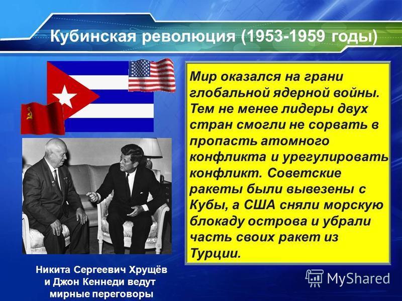 Кубинская революция (1953-1959 годы) Фидель Алехандро Кастро Рус, лидер Кубинской революции Никита Сергеевич Хрущёв и Джон Кеннеди ведут мирные переговоры Мир оказался на грани глобальной ядерной войны. Тем не менее лидеры двух стран смогли не сорват
