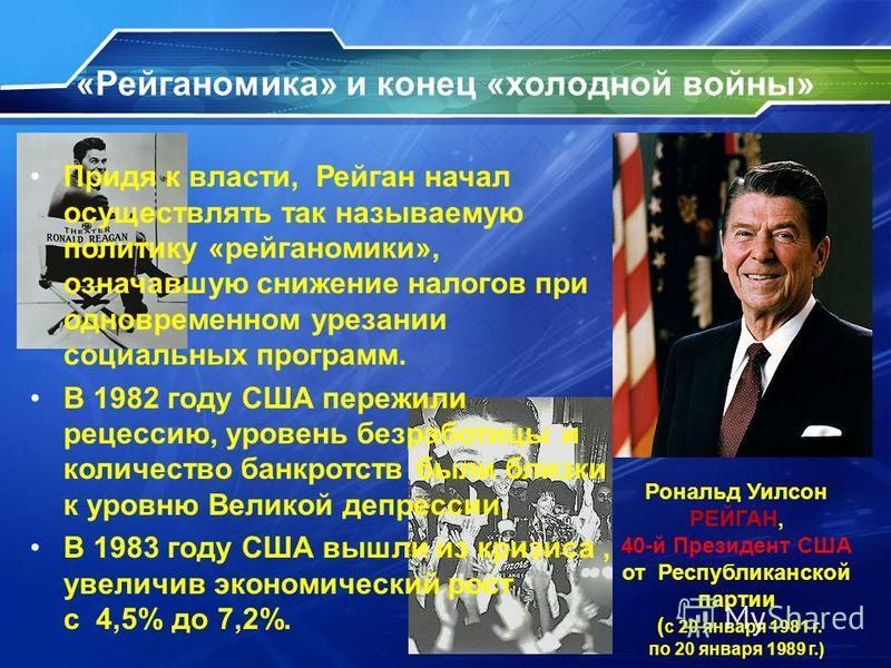 «Рейганомика» и конец «холодной войны» Придя к власти, Рейган начал осуществлять так называемую политику «рейганомики», означавшую снижение налогов при одновременном урезании социальных программ. В 1982 году США пережили рецессию, уровень безработицы