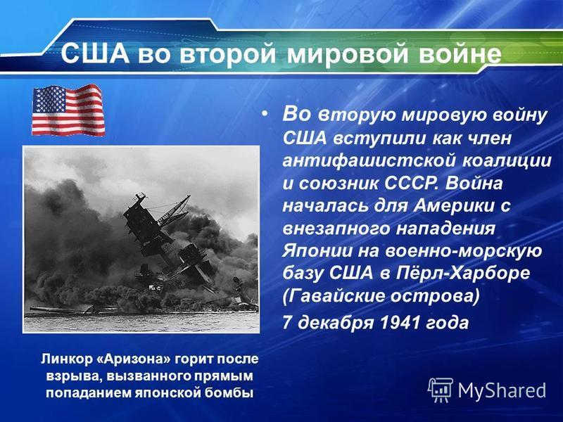 США во второй мировой войне Во вторую мировую войну США вступили как член антифашистской коалиции и союзник СССР. Война началась для Америки с внезапного нападения Японии на военно-морскую базу США в Пёрл-Харборе (Гавайские острова) 7 декабря 1941 го