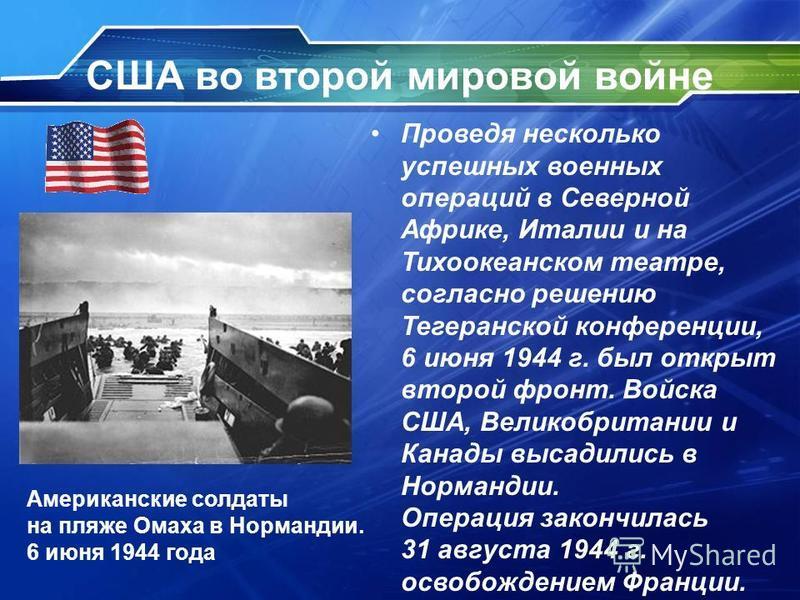 США во второй мировой войне Проведя несколько успешных военных операций в Северной Африке, Италии и на Тихоокеанском театре, согласно решению Тегеранской конференции, 6 июня 1944 г. был открыт второй фронт. Войска США, Великобритании и Канады высадил