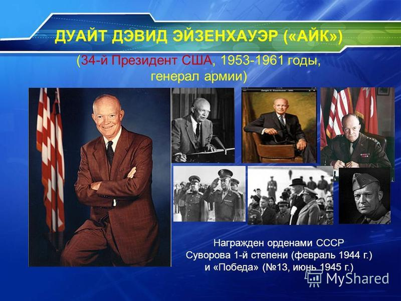 ДУАЙТ ДЭВИД ЭЙЗЕНХАУЭР («АЙК») (34-й Президент США, 1953-1961 годы, генерал армии) Награжден орденами СССР Суворова 1-й степени (февраль 1944 г.) и «Победа» (13, июнь 1945 г.)