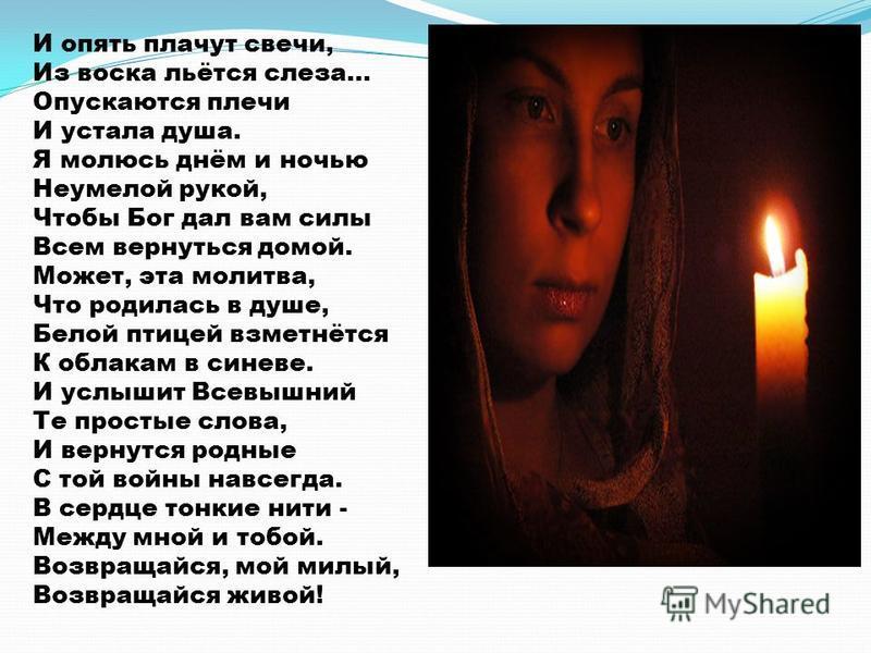 И опять плачут свечи, Из воска льётся слеза... Опускаются плечи И устала душа. Я молюсь днём и ночью Неумелой рукой, Чтобы Бог дал вам силы Всем вернуться домой. Может, эта молитва, Что родилась в душе, Белой птицей взметнётся К облакам в синеве. И у