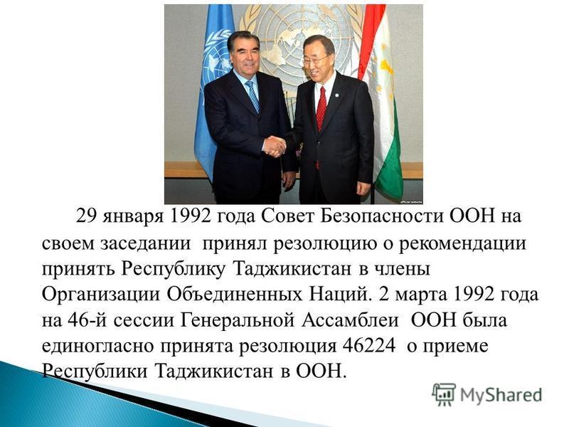 29 января 1992 года Совет Безопасности ООН на своем заседании принял резолюцию о рекомендации принять Республику Таджикистан в члены Организации Объединенных Наций. 2 марта 1992 года на 46-й сессии Генеральной Ассамблеи ООН была единогласно принята р