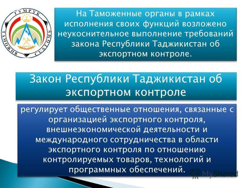 На Таможенные органы в рамках исполнения своих функций возложено неукоснительное выполнение требований закона Республики Таджикистан об экспортном контроле. Закон Республики Таджикистан об экспортном контроле регулирует общественные отношения, связан