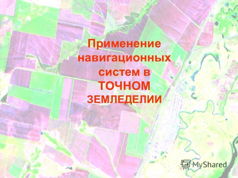Применение навигационных систем в ТОЧНОМ ЗЕМЛЕДЕЛИИ
