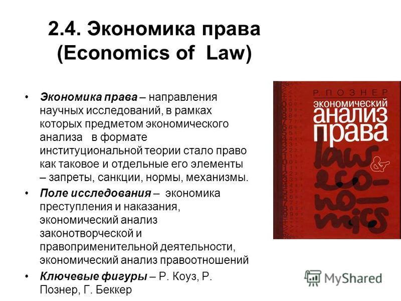 2.4. Экономика права (Economics of Law) Экономика права – направления научных исследований, в рамках которых предметом экономического анализа в формате институциональной теории стало право как таковое и отдельные его элементы – запреты, санкции, норм