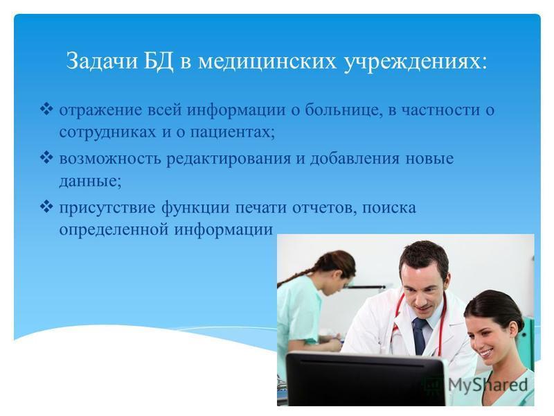 Задачи БД в медицинских учреждениях: отражение всей информации о больнице, в частности о сотрудниках и о пациентах; возможность редактирования и добавления новые данные; присутствие функции печати отчетов, поиска определенной информации