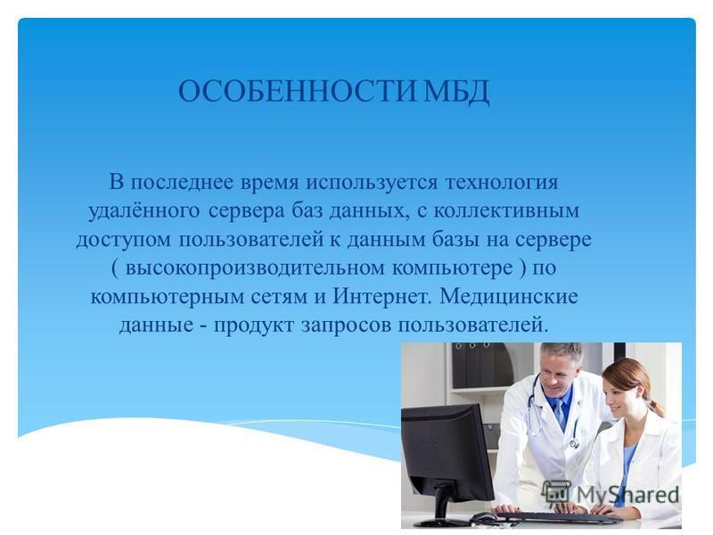 ОСОБЕННОСТИ МБД В последнее время используется технология удалённого сервера баз данных, с коллективным доступом пользователей к данным базы на сервере ( высокопроизводительном компьютере ) по компьютерным сетям и Интернет. Медицинские данные - проду