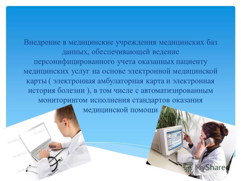 Внедрение в медицинские учреждения медицинских баз данных, обеспечивающей ведение персонифицированного учета оказанных пациенту медицинских услуг на основе электронной медицинской карты ( электронная амбулаторная карта и электронная история болезни )