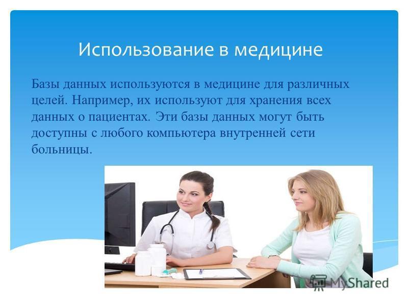 Использование в медицине Базы данных используются в медицине для различных целей. Например, их используют для хранения всех данных о пациентах. Эти базы данных могут быть доступны с любого компьютера внутренней сети больницы.