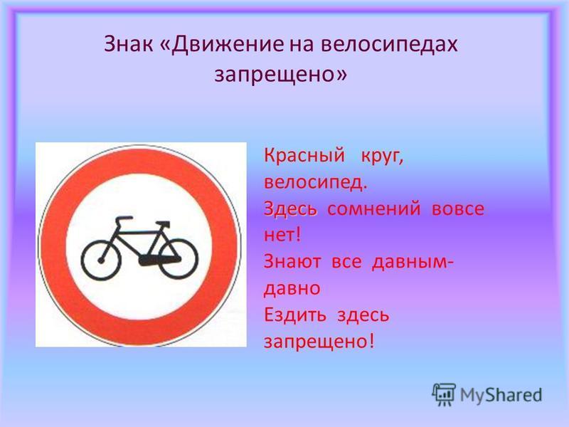 Знак «Движение на велосипедах запрещено» Красный круг, велосипед. Здесь Здесь сомнений вовсе нет! Знают все давным- давно Ездить здесь запрещено!