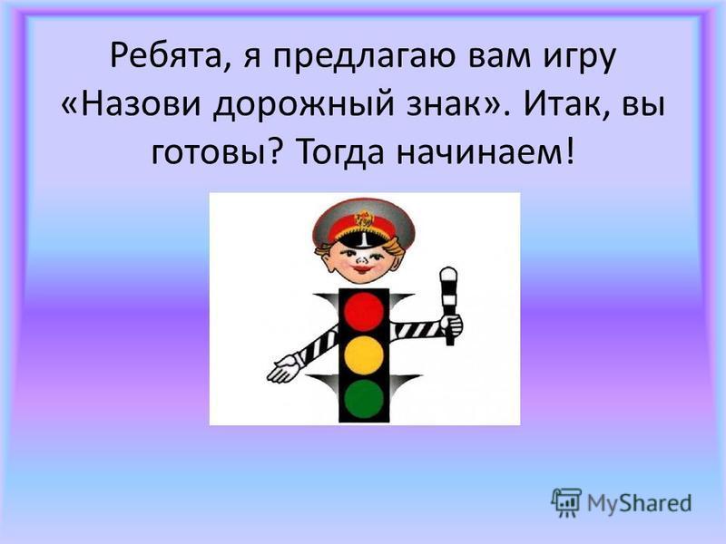 Ребята, я предлагаю вам игру «Назови дорожный знак». Итак, вы готовы? Тогда начинаем!
