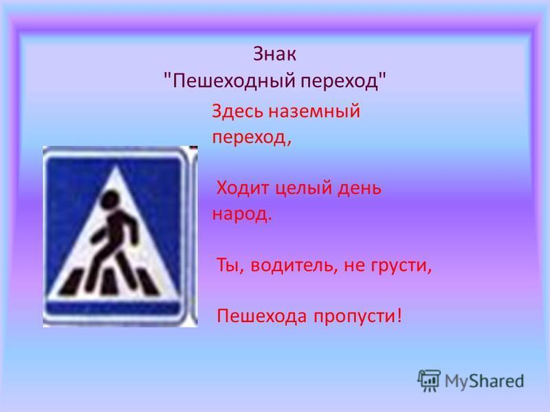 Знак Пешеходный переход Здесь наземный переход, Ходит целый день народ. Ты, водитель, не грусти, Пешехода пропусти!