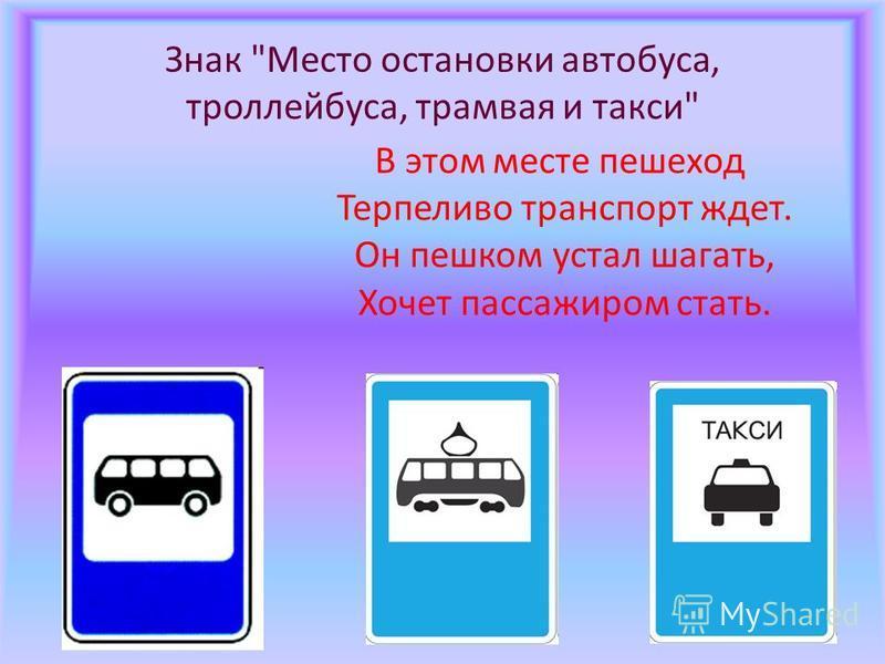 Знак Место остановки автобуса, троллейбуса, трамвая и такси В этом месте пешеход Терпеливо транспорт ждет. Он пешком устал шагать, Хочет пассажиром стать.