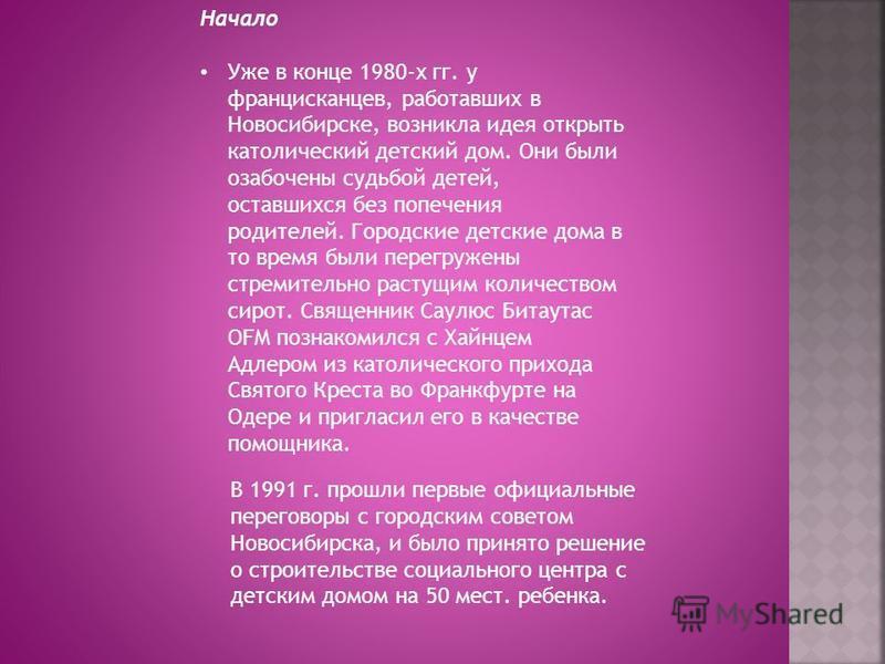Начало Уже в конце 1980-х гг. у францисканцев, работавших в Новосибирске, возникла идея открыть католический детский дом. Они были озабочены судьбой детей, оставшихся без попечения родителей. Городские детские дома в то время были перегружены стремит