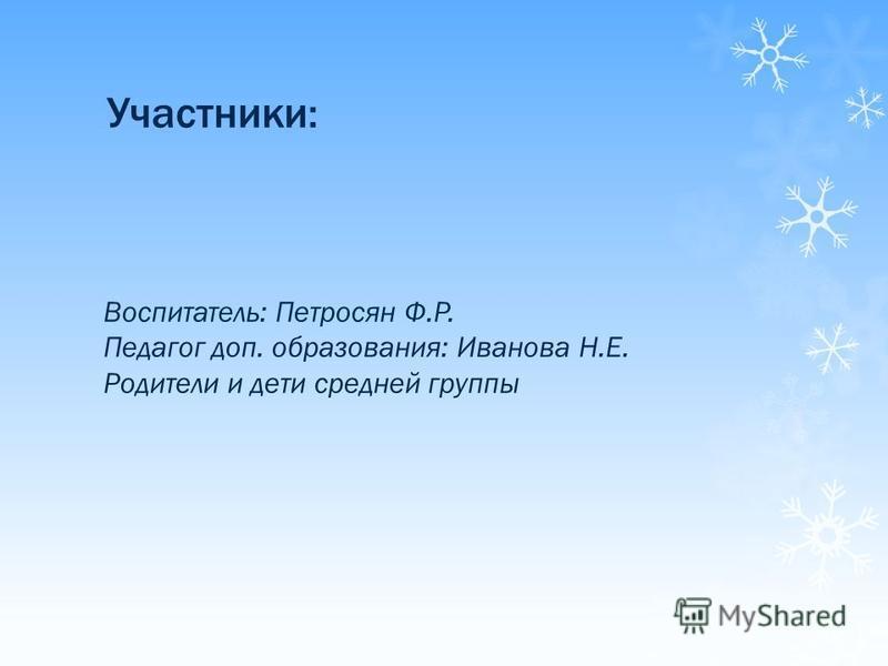 Участники: Воспитатель: Петросян Ф.Р. Педагог доп. образования: Иванова Н.Е. Родители и дети средней группы