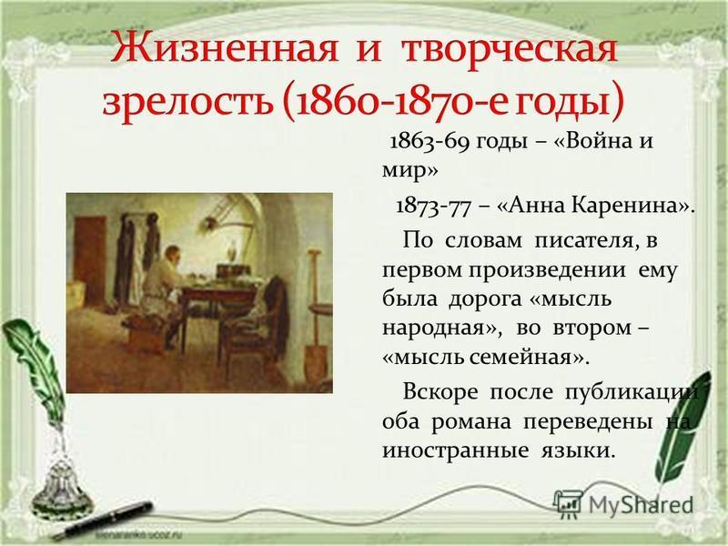 1863-69 годы – «Война и мир» 1873-77 – «Анна Каренина». По словам писателя, в первом произведении ему была дорога «мысль народная», во втором – «мысль семейная». Вскоре после публикации оба романа переведены на иностранные языки.