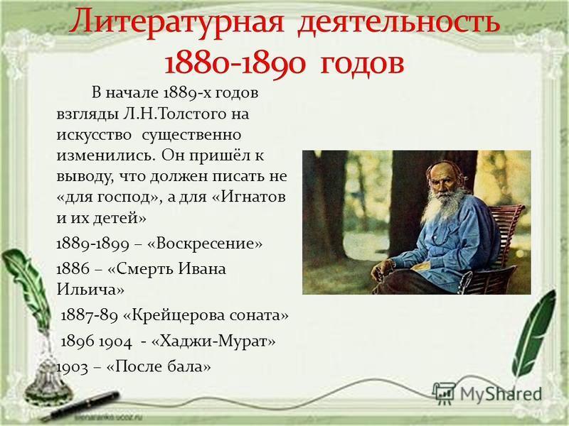 В начале 1889-х годов взгляды Л.Н.Толстого на искусство существенно изменились. Он пришёл к выводу, что должен писать не «для господ», а для «Игнатов и их детей» 1889-1899 – «Воскресение» 1886 – «Смерть Ивана Ильича» 1887-89 «Крейцерова соната» 1896