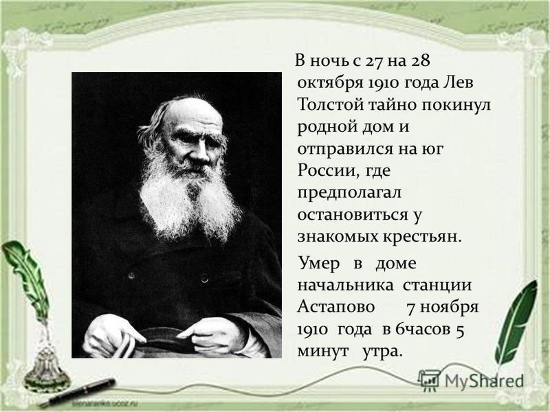 В ночь с 27 на 28 октября 1910 года Лев Толстой тайно покинул родной дом и отправился на юг России, где предполагал остановиться у знакомых крестьян. Умер в доме начальника станции Астапово 7 ноября 1910 года в 6 часов 5 минут утра.