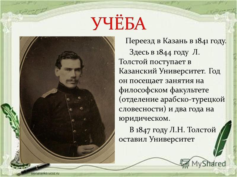 Переезд в Казань в 1841 году. Здесь в 1844 году Л. Толстой поступает в Казанский Университет. Год он посещает занятия на философском факультете (отделение арабско-турецкой словесности) и два года на юридическом. В 1847 году Л.Н. Толстой оставил Униве