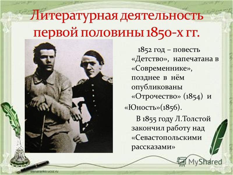 1852 год – повесть «Детство», напечатана в «Современнике», позднее в нём опубликованы «Отрочество» (1854) и «Юность»(1856). В 1855 году Л.Толстой закончил работу над «Севастопольскими рассказами»
