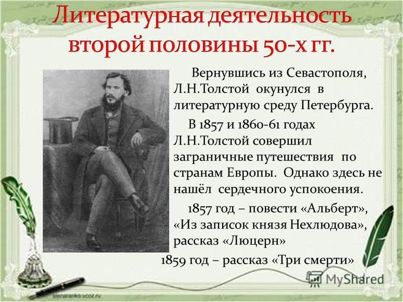 Вернувшись из Севастополя, Л.Н.Толстой окунулся в литературную среду Петербурга. В 1857 и 1860-61 годах Л.Н.Толстой совершил заграничные путешествия по странам Европы. Однако здесь не нашёл сердечного успокоения. 1857 год – повести «Альберт», «Из зап