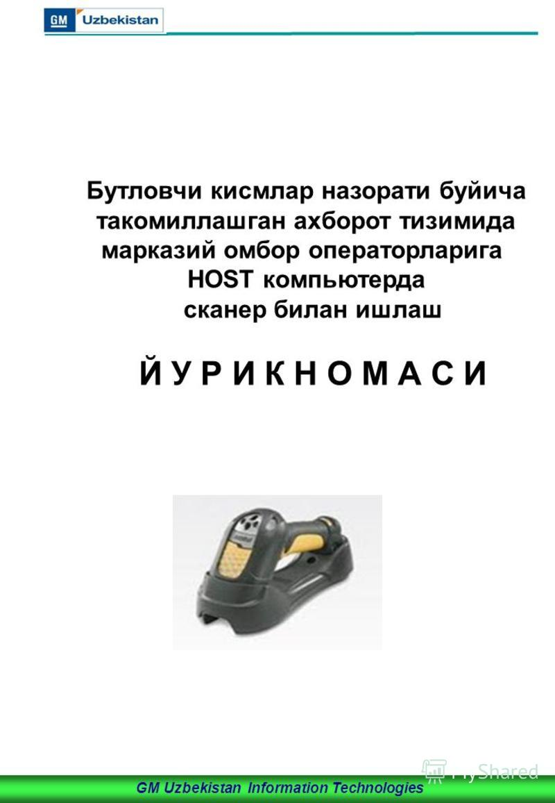 GM Uzbekistan Information Technologies Бутловчи кисмлар назорати буйича такомиллашган ахборот тизимида марказий омбор операторларига HOST компьютерда сканер билан ишлаш Й У Р И К Н О М А С И
