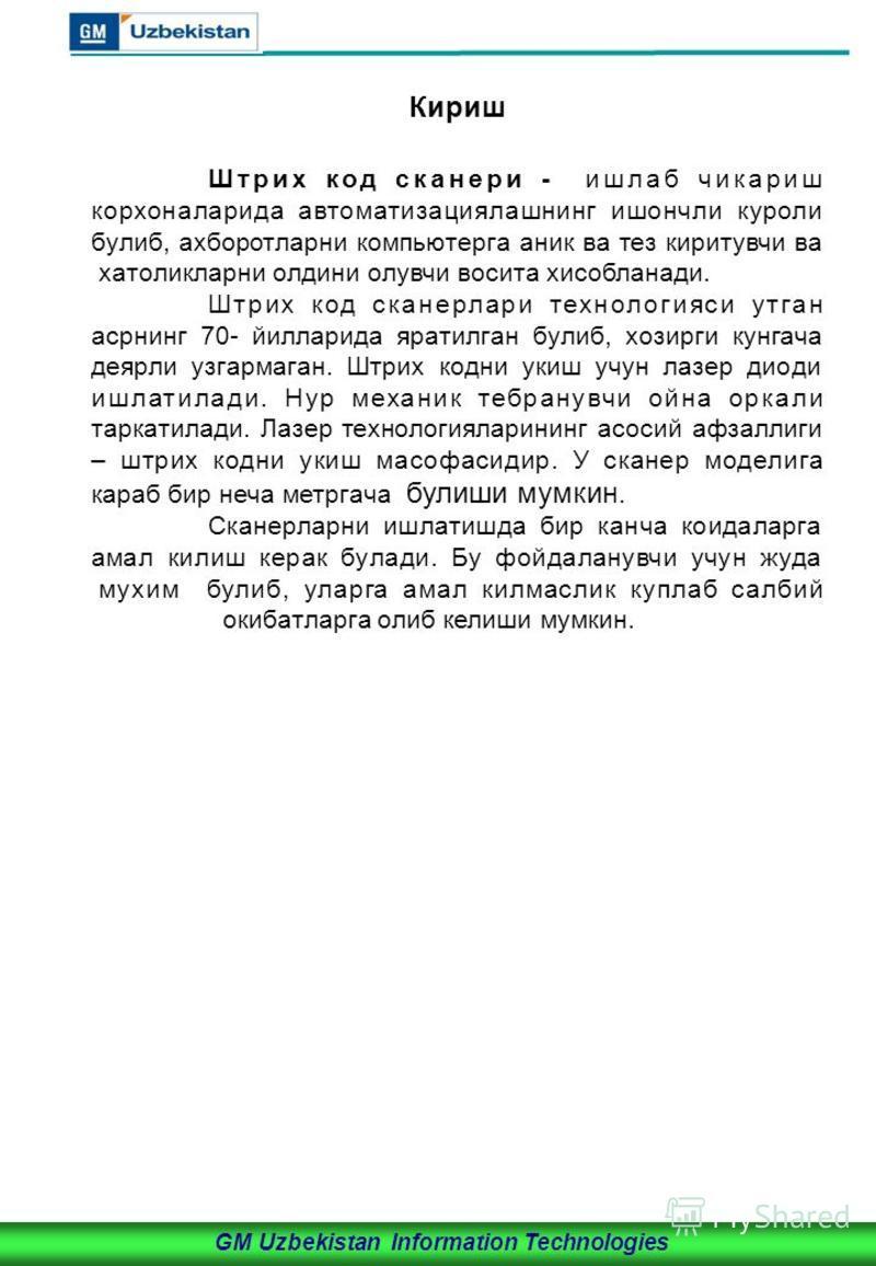 GM Uzbekistan Information Technologies Кириш Штрих код сканери - ишлаб чикариш корхоналарида автоматизациялашнинг ишончли куроли булиб, ахборотларни компьютерга аник ва тез киритувчи ва хатоликларни олдини олувчи восита хисобланади. Штрих код сканерл