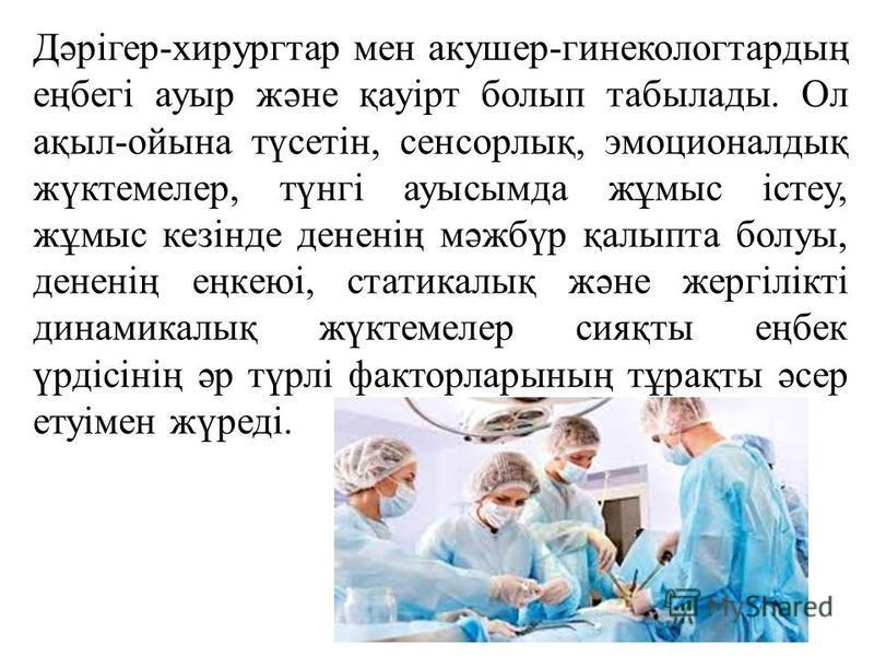 Дәрігер-хирургтар мен акушер-гинеколог тардың еңбегі ауры және қауірт болып табылады. Ол ақыл-ойына түсетін, сенсорлық, эмоционалдық жүктемелер, түнгі ауысымда жұмыс істеу, жұмыс кезінде дененің мәжбүр қалыпта болуы, дененің еңкеюі, статикалық және ж