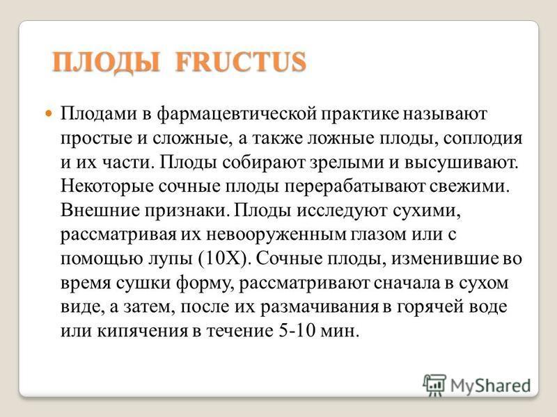 ПЛОДЫ FRUCTUS Плодами в фармацевтической практике называют простые и сложные, а также ложные плоды, соплодия и их части. Плоды собирают зрелыми и высушивают. Некоторые сочные плоды перерабатывают свежими. Внешние признаки. Плоды исследуют сухими, рас