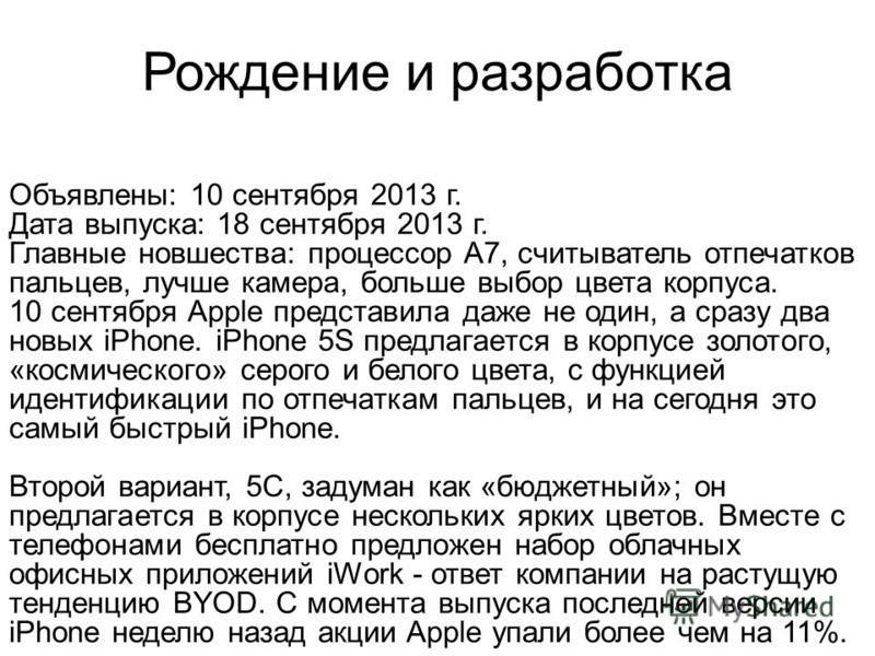 Рождение и разработка Объявлены: 10 сентября 2013 г. Дата выпуска: 18 сентября 2013 г. Главные новшества: процессор A7, считыватель отпечатков пальцев, лучше камера, больше выбор цвета корпуса. 10 сентября Apple представила даже не один, а сразу два