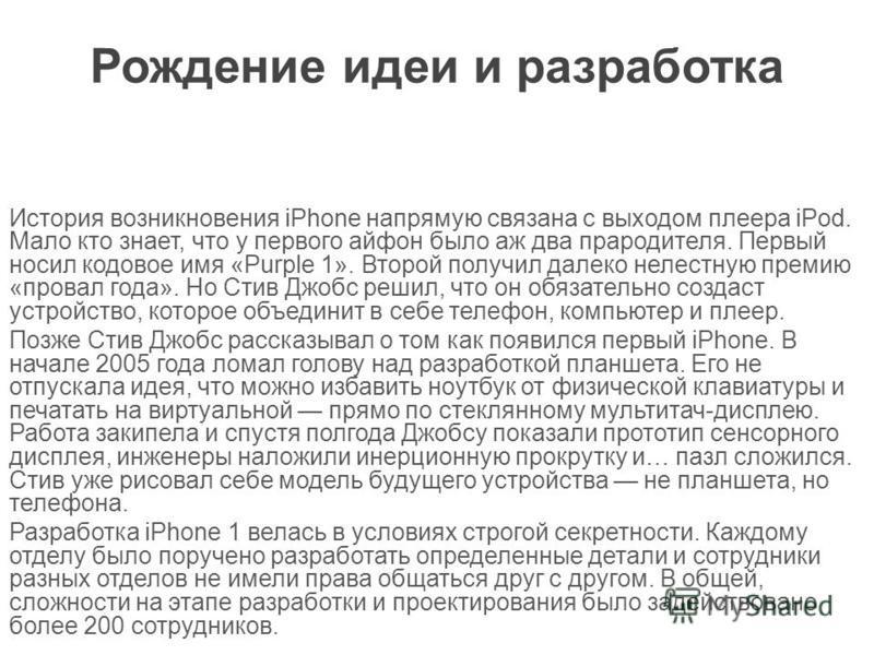 Рождение идеи и разработка История возникновения iPhone напрямую связана с выходом плеера iPod. Мало кто знает, что у первого айфон было аж два прародителя. Первый носил кодовое имя «Purple 1». Второй получил далеко нелестную премию «провал года». Но
