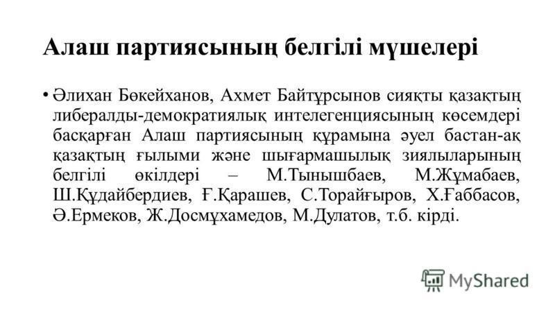 Алаш партиясының белгілі мүшелері Әлихан Бөкейханов, Ахмет Байтұрсынов сияқты қазақтың либералды-демократиялық интелегенциясының көсемдері басқарған Алаш партиясының құрамына әуел бастан-ақ қазақтың ғылыми және шығармашылық зиялыларының белгілі өкілд