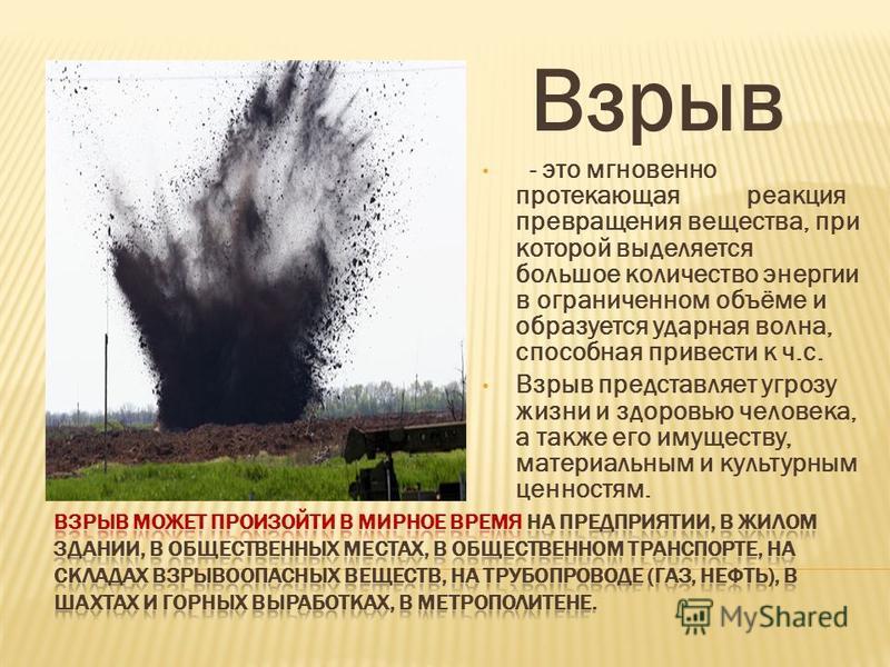 Взрыв - это мгновенно протекающая реакция превращения вещества, при которой выделяется большое количество энергии в ограниченном объёме и образуется ударная волна, способная привести к ч.с. Взрыв представляет угрозу жизни и здоровью человека, а также