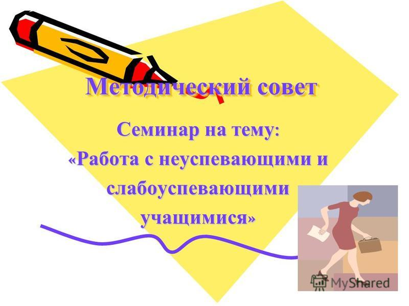 Методический совет Семинар на тему : « Работа с неуспевающими и слабоуспевающими учащимися »