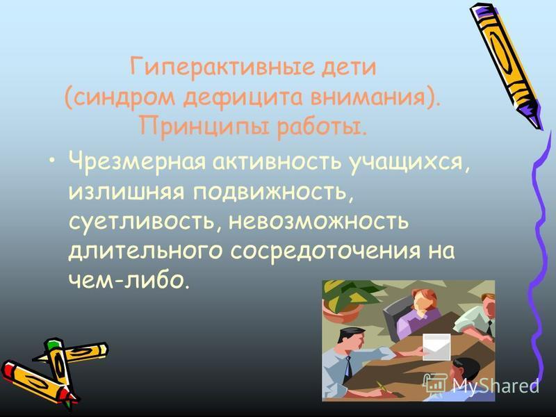 Гиперактивные дети (синдром дефицита внимания). Принципы работы. Чрезмерная активность учащихся, излишняя подвижность, суетливость, невозможность длительного сосредоточения на чем-либо.