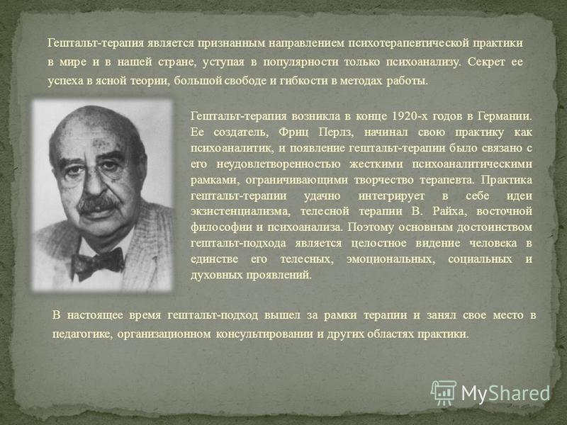 Гештальт-терапия возникла в конце 1920-х годов в Германии. Ее создатель, Фриц Перлз, начинал свою практику как психоаналитик, и появление гештальт-терапии было связано с его неудовлетворенностью жесткими психоаналитическими рамками, ограничивающими т