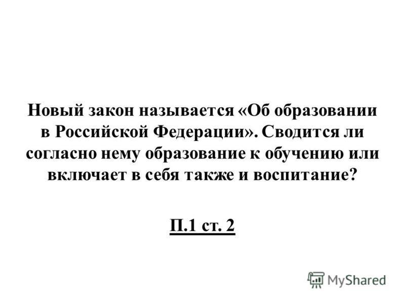 Новый закон называется «Об образовании в Российской Федерации». Сводится ли согласно нему образование к обучению или включает в себя также и воспитание? П.1 ст. 2