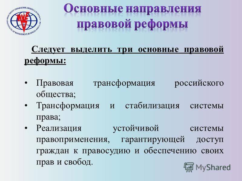 Следует выделить три основные правовой реформы: Правовая трансформация российского общества; Трансформация и стабилизация системы права; Реализация устойчивой системы правоприменения, гарантирующей доступ граждан к правосудию и обеспечению своих прав