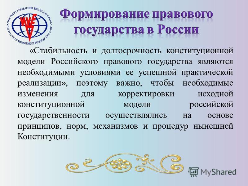 «Стабильность и долгосрочность конституционной модели Российского правового государства являются необходимыми условиями ее успешной практической реализации», поэтому важно, чтобы необходимые изменения для корректировки исходной конституционной модели