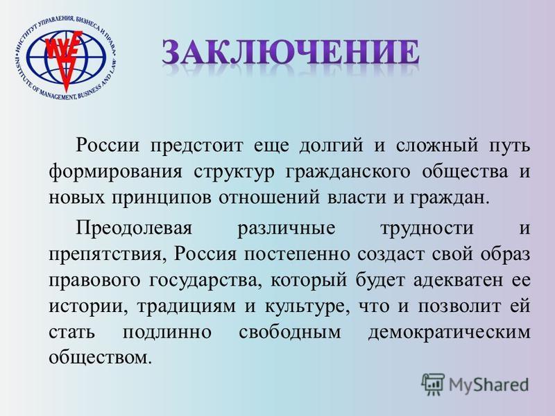 России предстоит еще долгий и сложный путь формирования структур гражданского общества и новых принципов отношений власти и граждан. Преодолевая различные трудности и препятствия, Россия постепенно создаст свой образ правового государства, который бу
