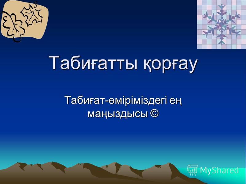Табиғатты қорғау Табиғат-өміріміздегі ең маңыздысы ©